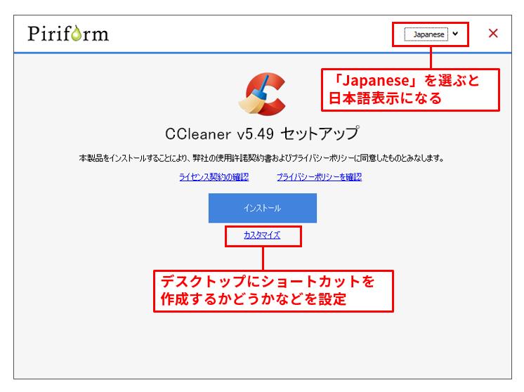 CCleanerは、インストール版の他ポータブル版も用意されている。インストール版の場合、画面右上で「Japanese」を選ぶと日本語表示になる。続いて「カスタマイズ」をクリックすると、デスクトップにショートカットを作成するかどうか、コンテキストメニューにCCleanerを追加するかどうかなどを選択可能