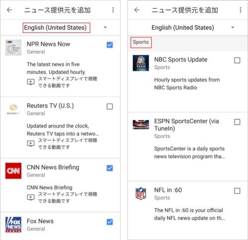 Google Homeシリーズの場合、専用アプリからニュース配信元を追加する。「English(United States)」を選ぶと、米公共ラジオ放送NPR、ロイター、CNNなどのニュースを追加できる。スポーツ専門チャンネルやNFL(ナショナル・フットボール・リーグ)に特化したニュースも選べる