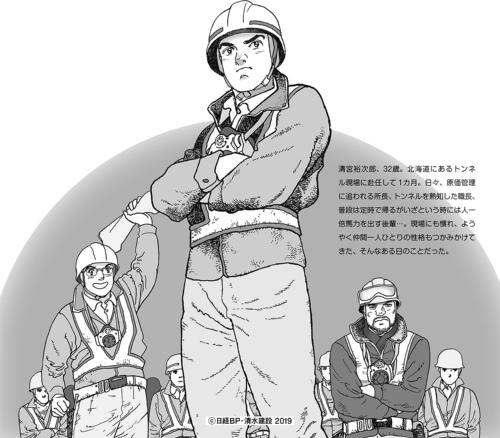 清宮裕次郎、32歳。北海道にあるトンネル現場に赴任して1カ月。日々、原価管理に追われる所長、トンネルを熟知した職長、普段は定時で帰るがいざという時には人一倍馬力を出す後輩…。現場にも慣れ、ようやく仲間一人ひとりの性格もつかみかけてきた、そんなある日のことだった。