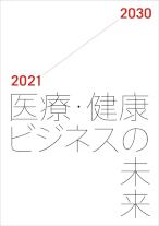 医療・健康ビジネスの未来2021-2030